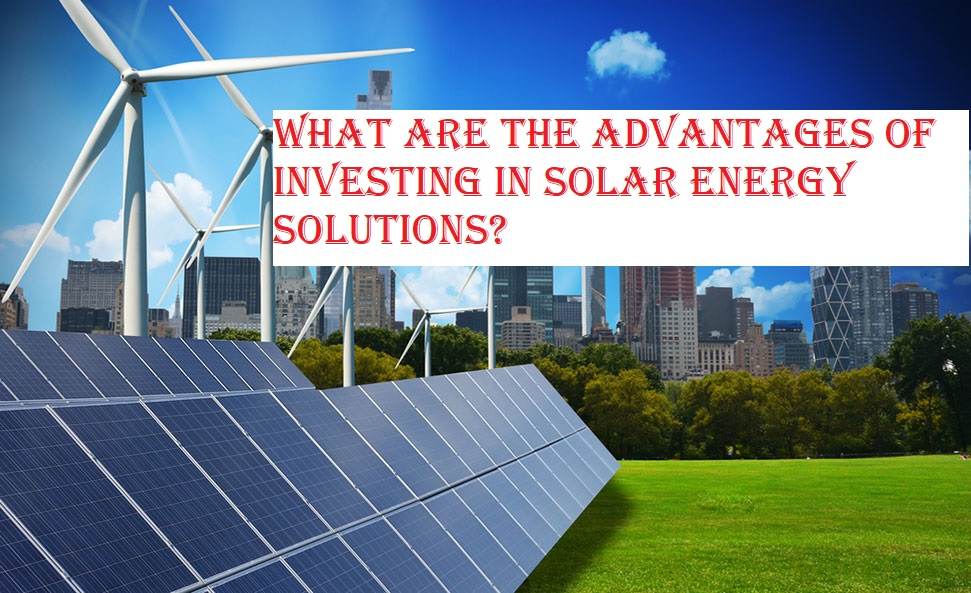 What are the Advantages of Investing in Solar Energy Solutions?